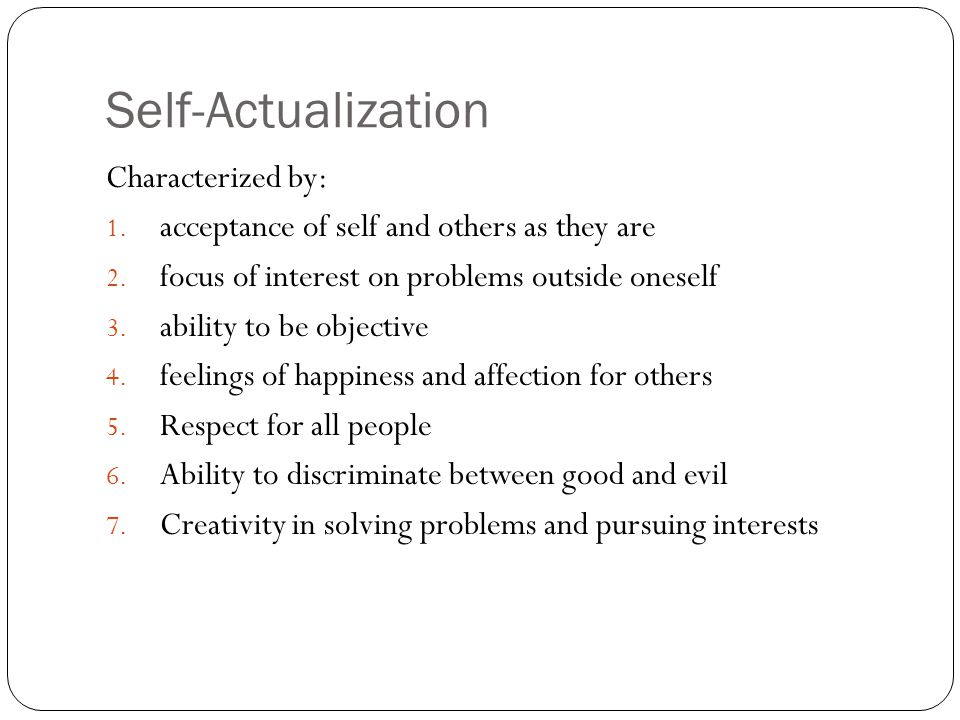 Self-Actualization Characterized by: 1. acceptance of self and others as they are 2. focus of interest on problems outside oneself 3. ability to be ob