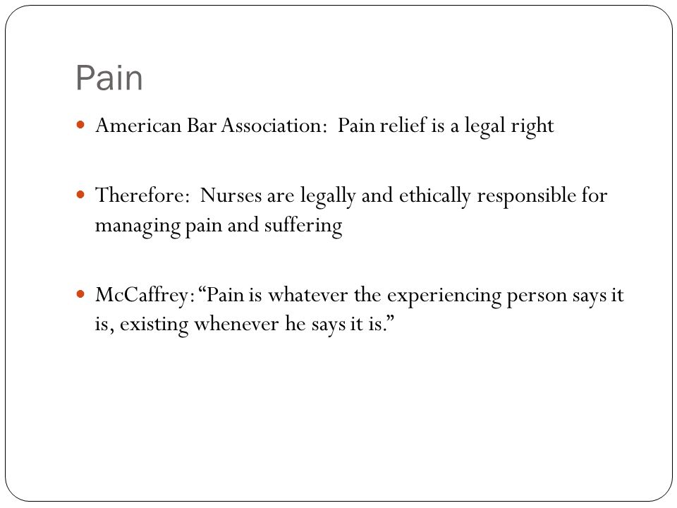 Pain American Bar Association: Pain relief is a legal right Therefore: Nurses are legally and ethically responsible for managing pain and suffering Mc