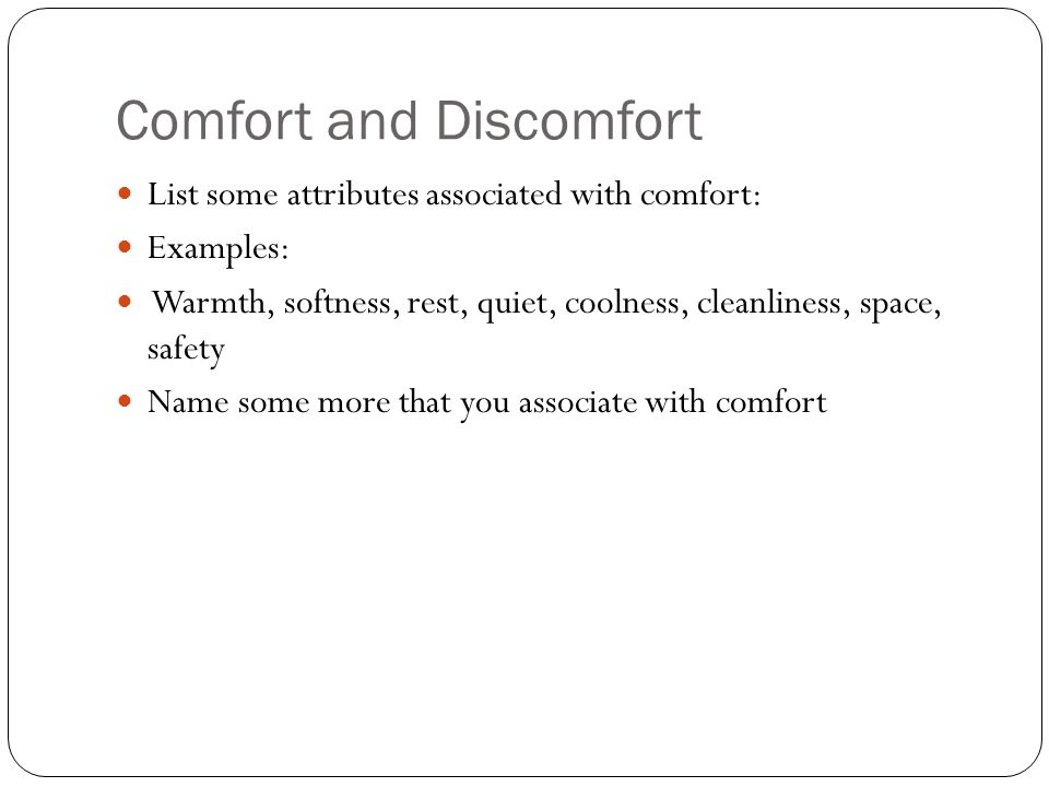 Comfort and Discomfort List some attributes associated with comfort: Examples: Warmth, softness, rest, quiet, coolness, cleanliness, space, safety Nam