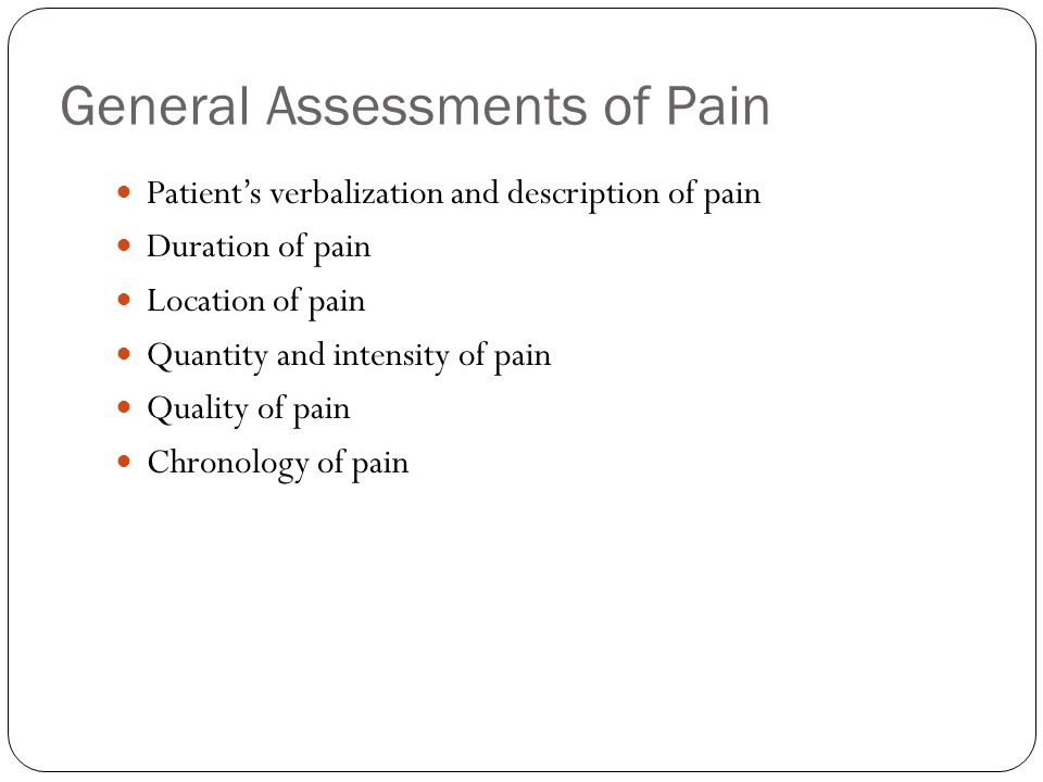 General Assessments of Pain Patients verbalization and description of pain Duration of pain Location of pain Quantity and intensity of pain Quality of