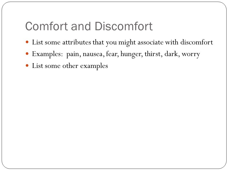 Comfort and Discomfort List some attributes that you might associate with discomfort Examples: pain, nausea, fear, hunger, thirst, dark, worry List so