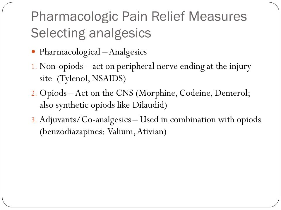 Pharmacologic Pain Relief Measures Selecting analgesics Pharmacological – Analgesics 1. Non-opiods – act on peripheral nerve ending at the injury site