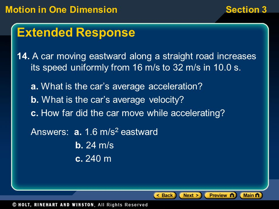 Motion in One DimensionSection 3 Extended Response 14. A car moving eastward along a straight road increases its speed uniformly from 16 m/s to 32 m/s