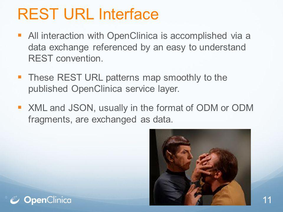 © REST URL Interface All interaction with OpenClinica is accomplished via a data exchange referenced by an easy to understand REST convention.