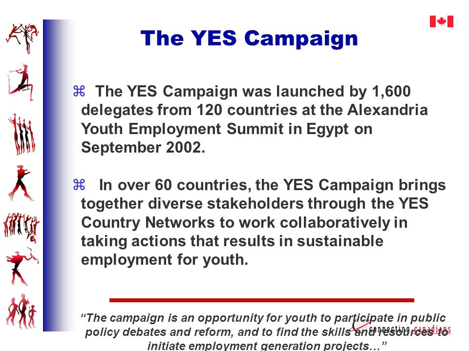 The YES Campaign z The YES Campaign was launched by 1,600 delegates from 120 countries at the Alexandria Youth Employment Summit in Egypt on September 2002.