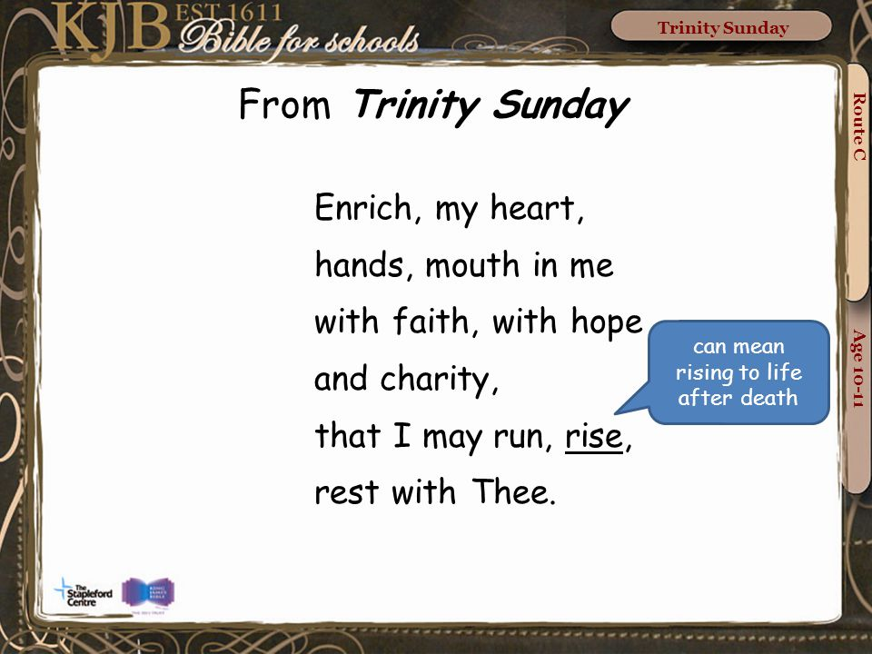Route C Age 10-11 Trinity Sunday From Trinity Sunday Enrich, my heart, hands, mouth in me with faith, with hope and charity, that I may run, rise, rest with Thee.