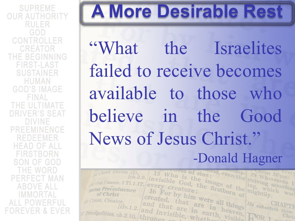 A More Desirable Rest What the Israelites failed to receive becomes available to those who believe in the Good News of Jesus Christ.
