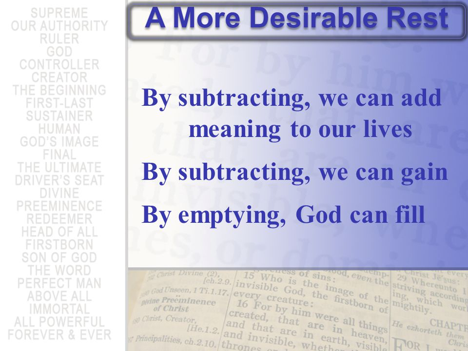 By subtracting, we can add meaning to our lives By subtracting, we can gain By emptying, God can fill A More Desirable Rest
