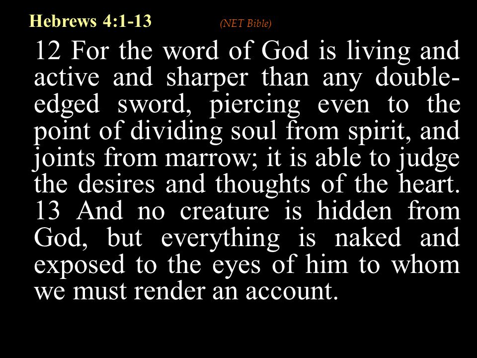 12 For the word of God is living and active and sharper than any double- edged sword, piercing even to the point of dividing soul from spirit, and joints from marrow; it is able to judge the desires and thoughts of the heart.