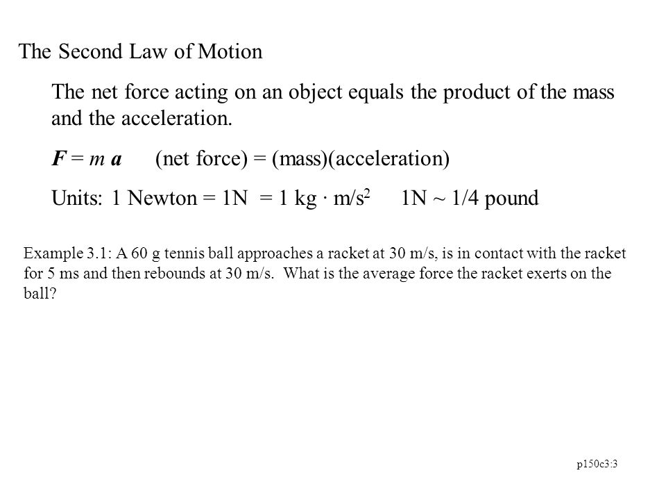 p150c3:3 The Second Law of Motion The net force acting on an object equals the product of the mass and the acceleration. F = m a (net force) = (mass)(