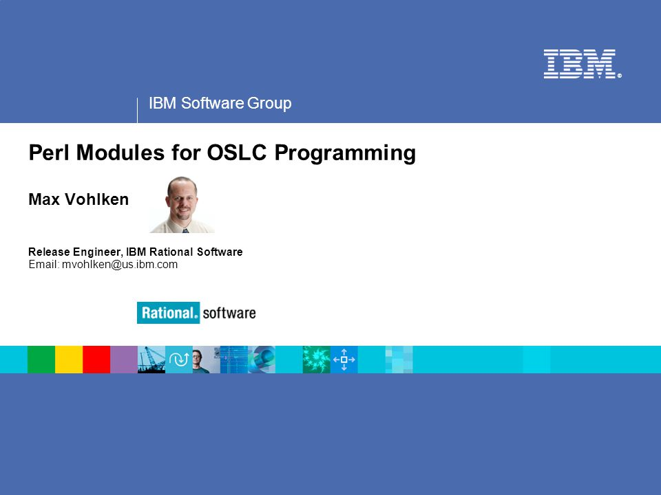 IBM Software Group ® Perl Modules for OSLC Programming Max Vohlken Release Engineer, IBM Rational Software Email: mvohlken@us.ibm.com