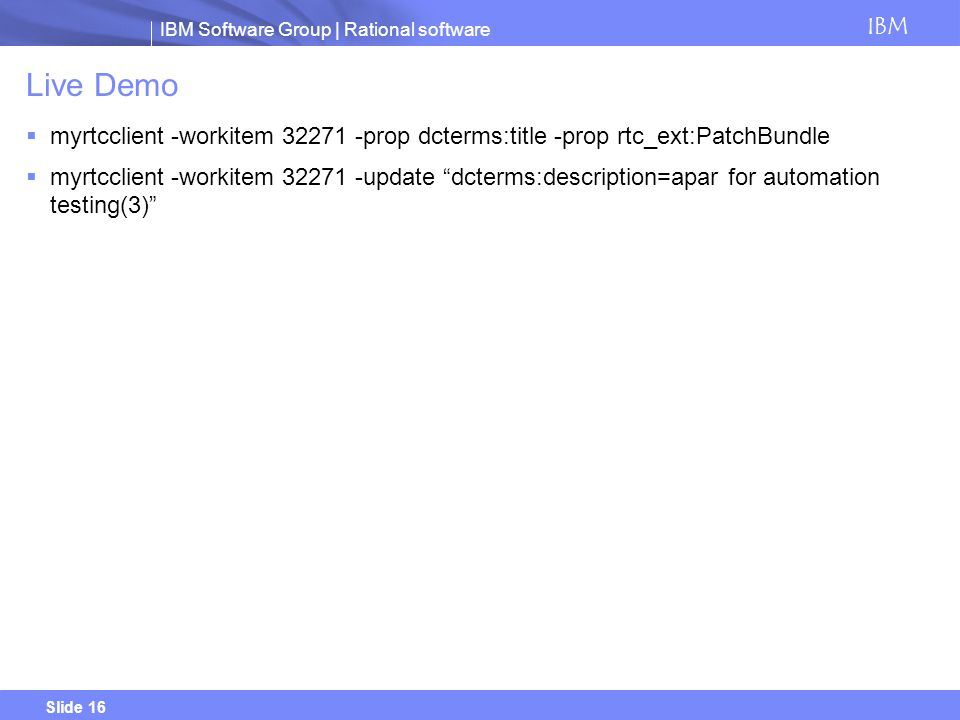 IBM Software Group | Rational software IBM Slide 16 Live Demo myrtcclient -workitem 32271 -prop dcterms:title -prop rtc_ext:PatchBundle myrtcclient -w
