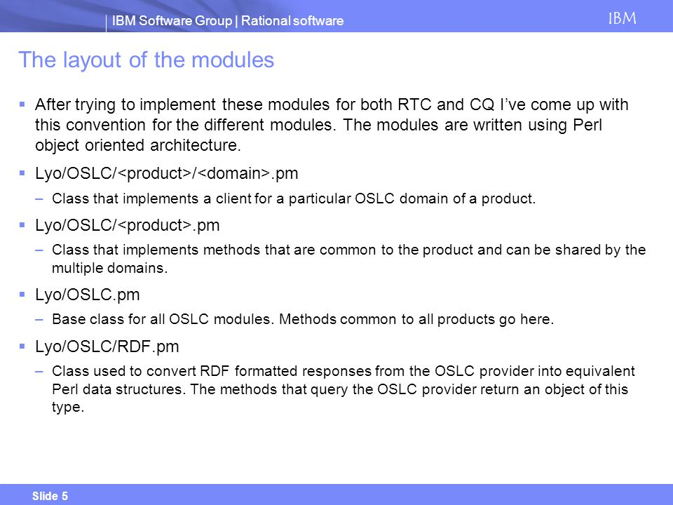 IBM Software Group | Rational software IBM Slide 5 The layout of the modules After trying to implement these modules for both RTC and CQ Ive come up with this convention for the different modules.