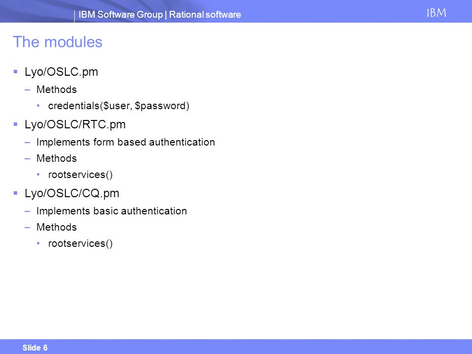 IBM Software Group | Rational software IBM Slide 6 The modules Lyo/OSLC.pm –Methods credentials($user, $password) Lyo/OSLC/RTC.pm –Implements form bas