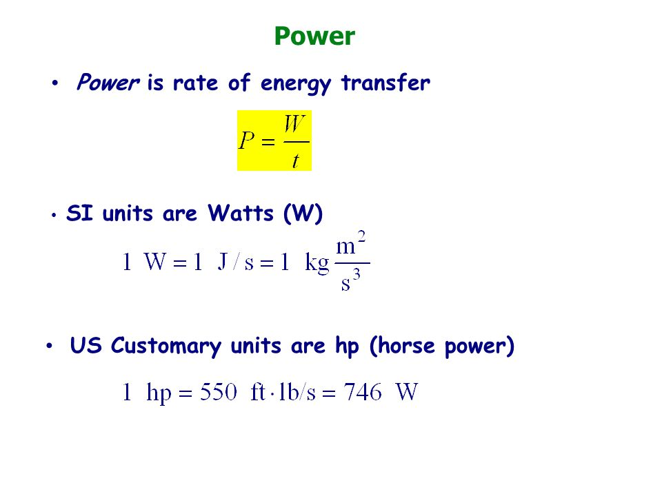 Power Power is rate of energy transfer SI units are Watts (W) US Customary units are hp (horse power)