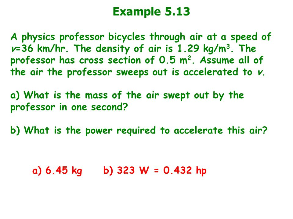 Example 5.13 A physics professor bicycles through air at a speed of v=36 km/hr. The density of air is 1.29 kg/m 3. The professor has cross section of