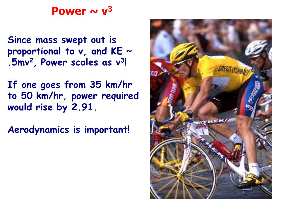 Since mass swept out is proportional to v, and KE ~.5mv 2, Power scales as v 3 ! If one goes from 35 km/hr to 50 km/hr, power required would rise by 2