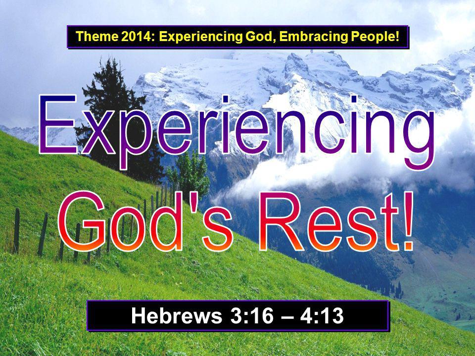 Theme 2014: Experiencing God, Embracing People! Hebrews 3:16 – 4:13
