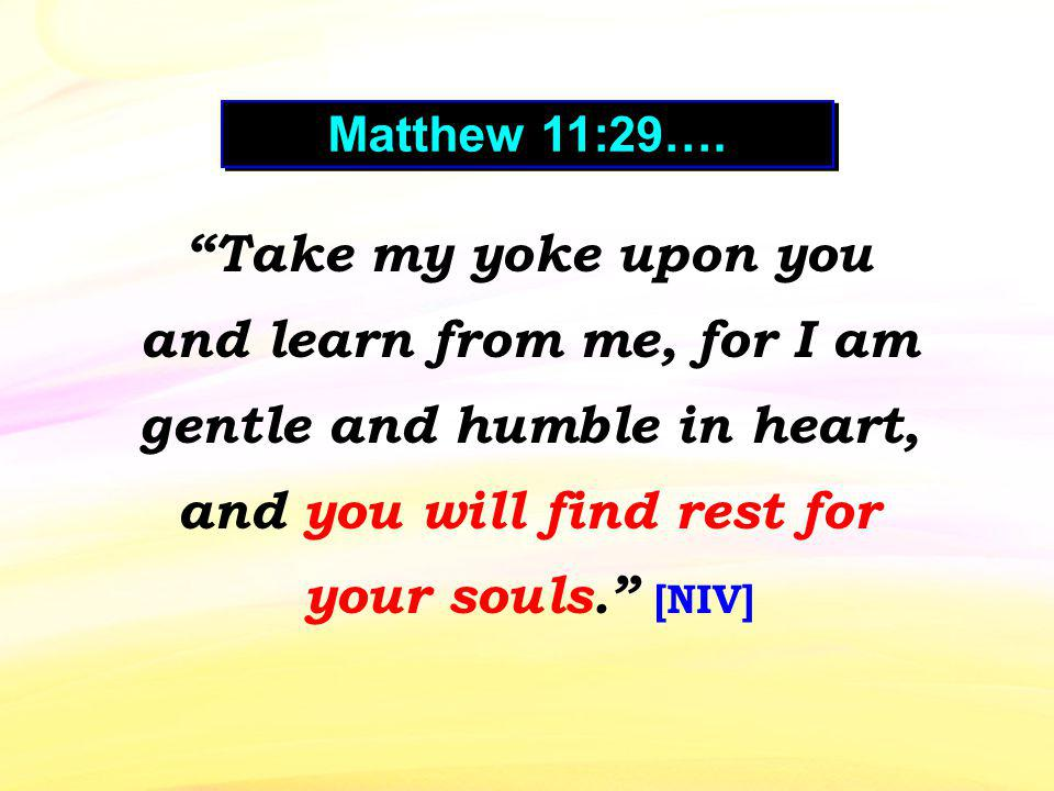 Take my yoke upon you and learn from me, for I am gentle and humble in heart, and you will find rest for your souls.