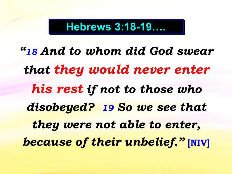 18 And to whom did God swear that they would never enter his rest if not to those who disobeyed? 19 So we see that they were not able to enter, becaus