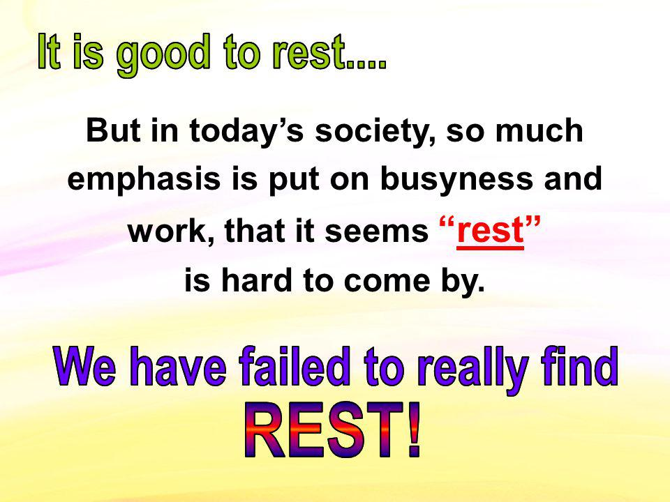 But in todays society, so much emphasis is put on busyness and work, that it seemsrest is hard to come by.