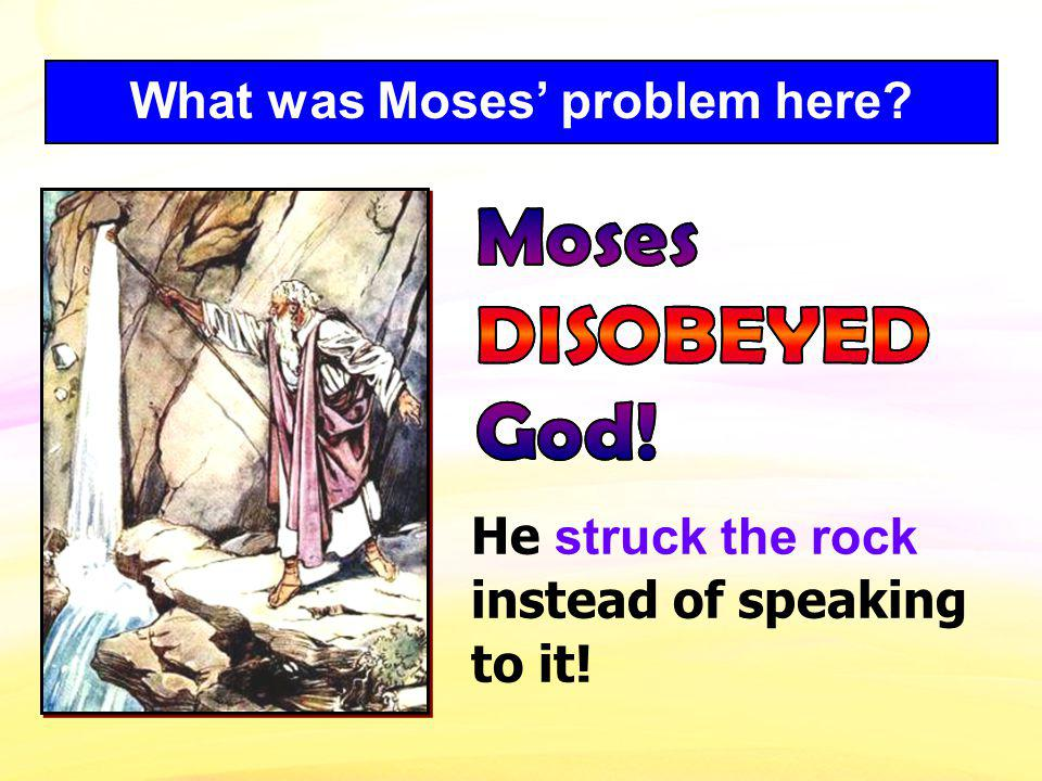 What was Moses problem here? He struck the rock instead of speaking to it!
