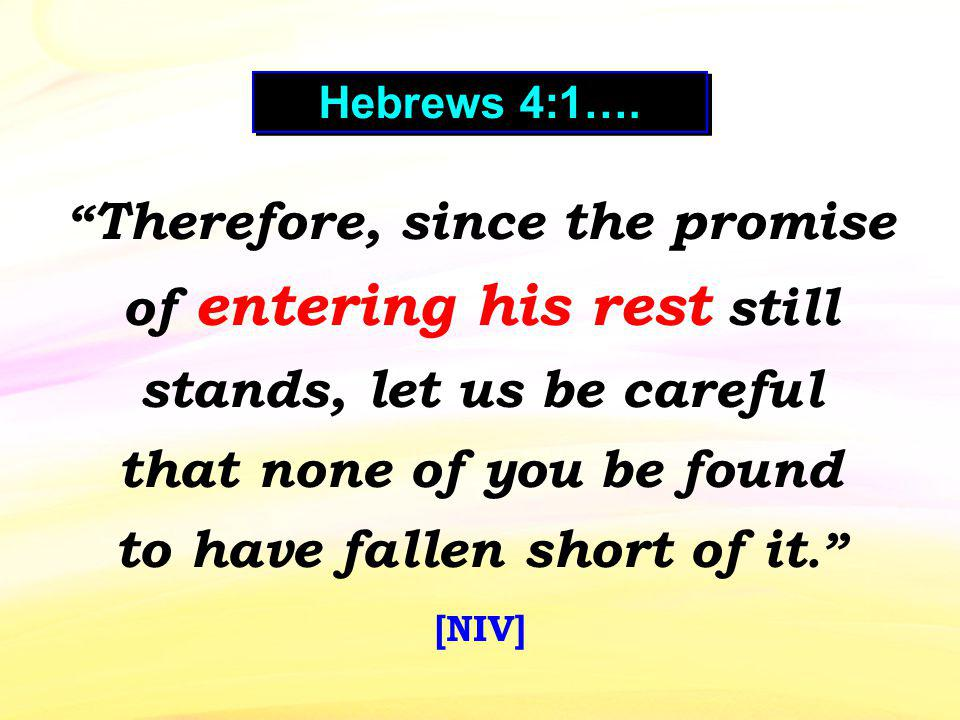 Therefore, since the promise of entering his rest still stands, let us be careful that none of you be found to have fallen short of it. [NIV] Hebrews