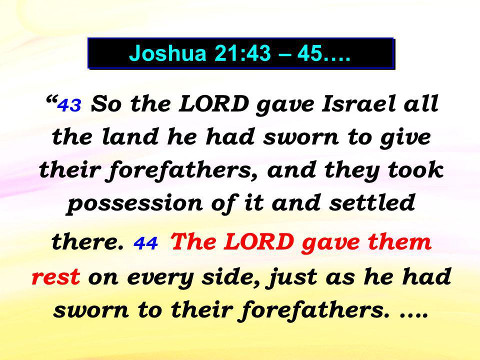 43 So the LORD gave Israel all the land he had sworn to give their forefathers, and they took possession of it and settled there. 44 The LORD gave the
