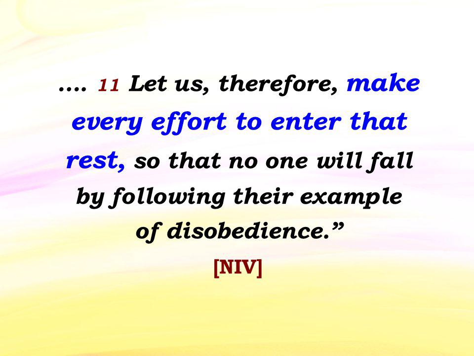 …. 11 Let us, therefore, make every effort to enter that rest, so that no one will fall by following their example of disobedience. [NIV]