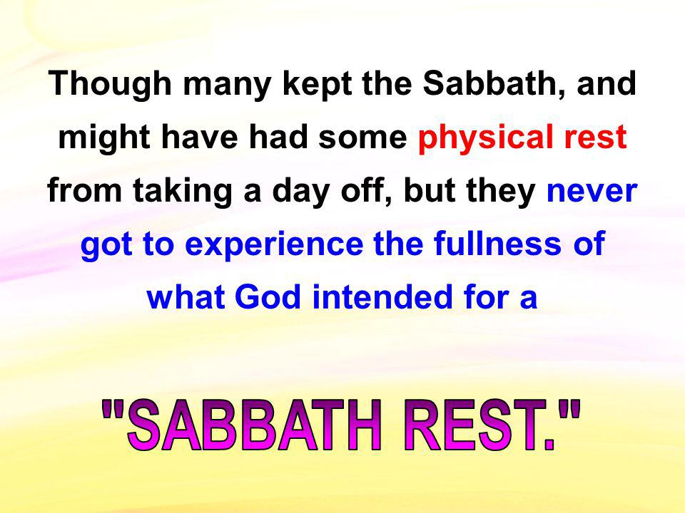 Though many kept the Sabbath, and might have had some physical rest from taking a day off, but they never got to experience the fullness of what God i