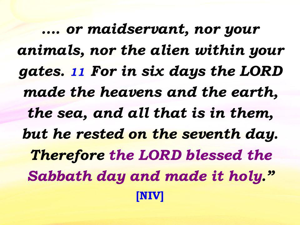 …. or maidservant, nor your animals, nor the alien within your gates. 11 For in six days the LORD made the heavens and the earth, the sea, and all tha