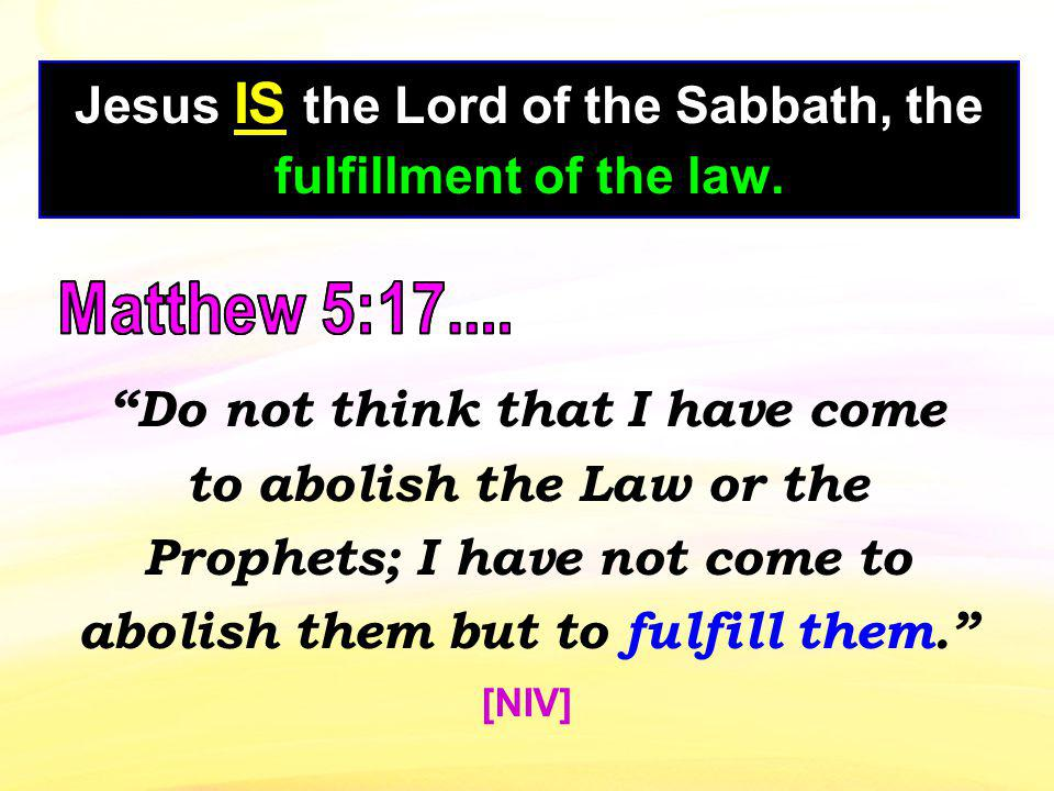 Jesus IS the Lord of the Sabbath, the fulfillment of the law. Do not think that I have come to abolish the Law or the Prophets; I have not come to abo