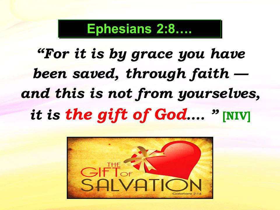 For it is by grace you have been saved, through faith and this is not from yourselves, it is the gift of God …. [NIV] Ephesians 2:8….