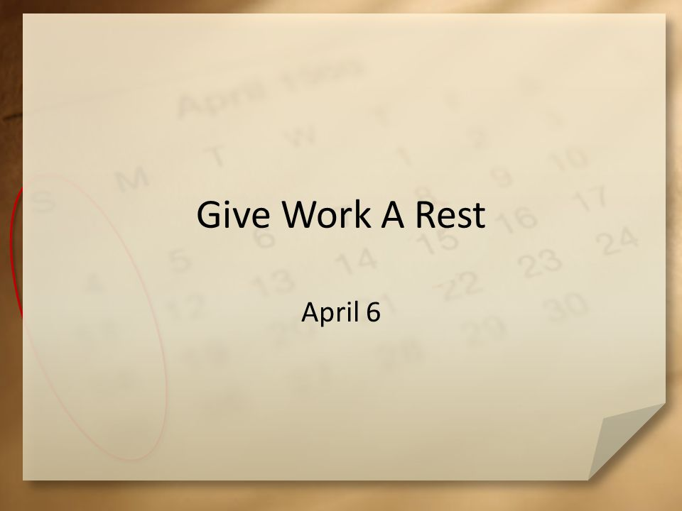 Give Work A Rest April 6