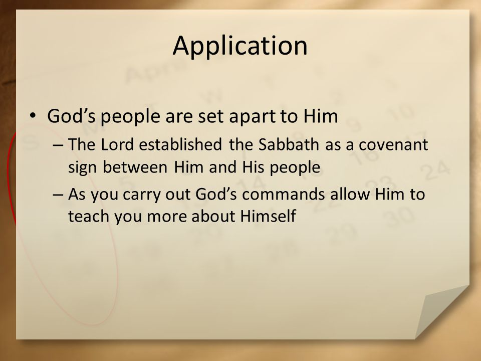 Application Gods people are set apart to Him – The Lord established the Sabbath as a covenant sign between Him and His people – As you carry out Gods commands allow Him to teach you more about Himself