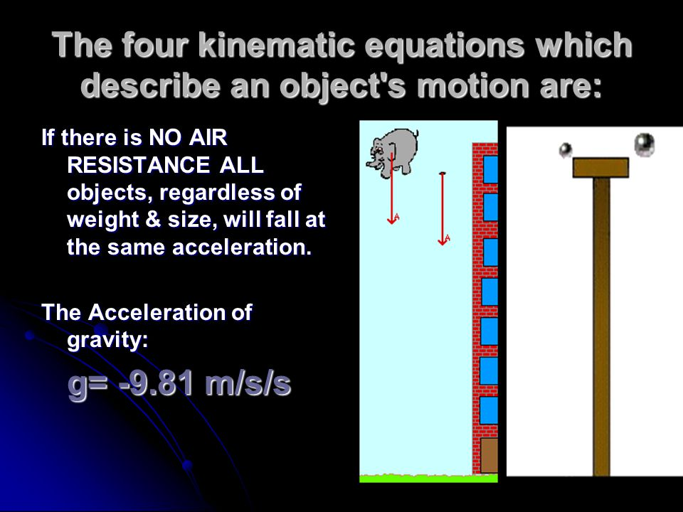 The four kinematic equations which describe an object's motion are: If there is NO AIR RESISTANCE ALL objects, regardless of weight & size, will fall