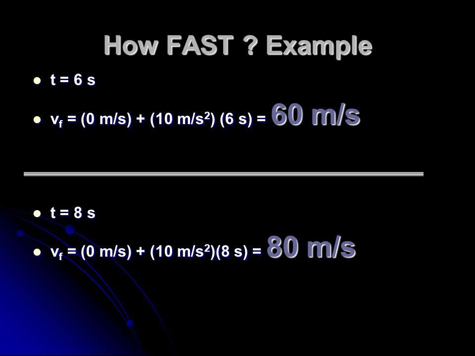 How FAST ? Example t = 6 s t = 6 s v f = (0 m/s) + (10 m/s 2 ) (6 s) = 60 m/s v f = (0 m/s) + (10 m/s 2 ) (6 s) = 60 m/s t = 8 s t = 8 s v f = (0 m/s)