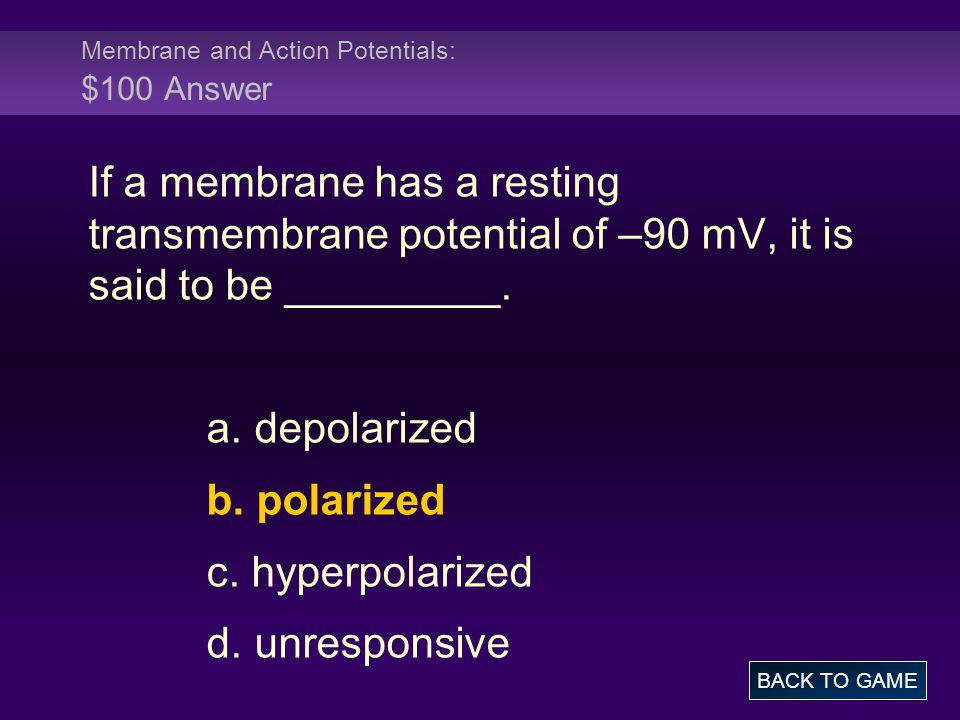 Membrane and Action Potentials: $100 Answer If a membrane has a resting transmembrane potential of –90 mV, it is said to be _________. a. depolarized