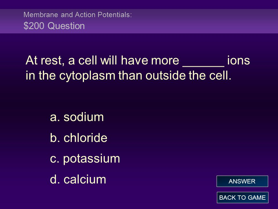 Membrane and Action Potentials: $200 Question At rest, a cell will have more ______ ions in the cytoplasm than outside the cell. a. sodium b. chloride