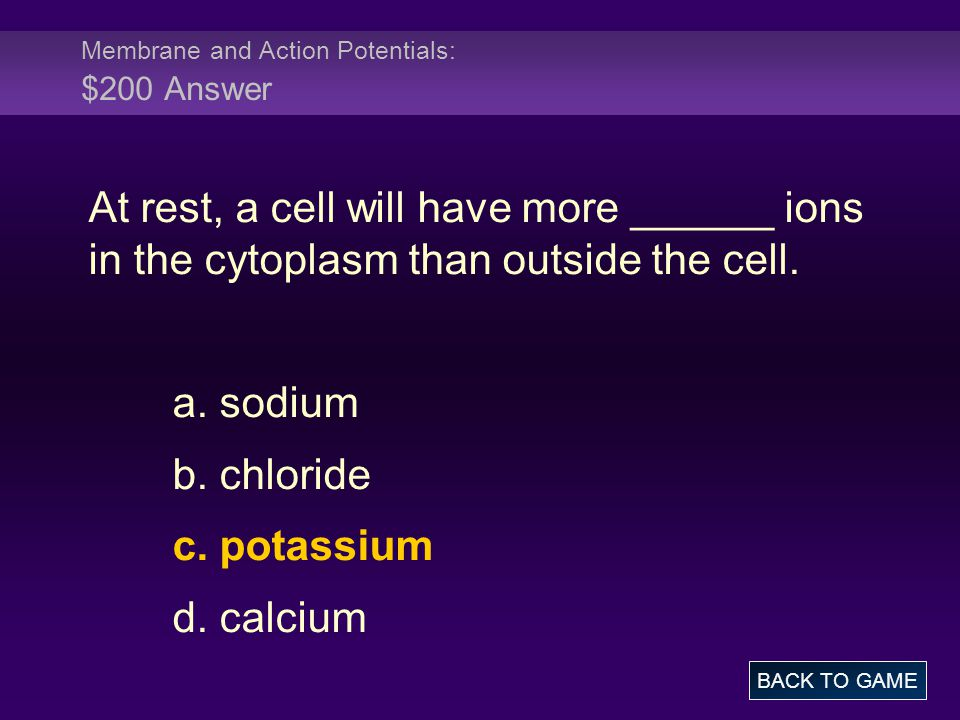 Membrane and Action Potentials: $200 Answer At rest, a cell will have more ______ ions in the cytoplasm than outside the cell. a. sodium b. chloride c
