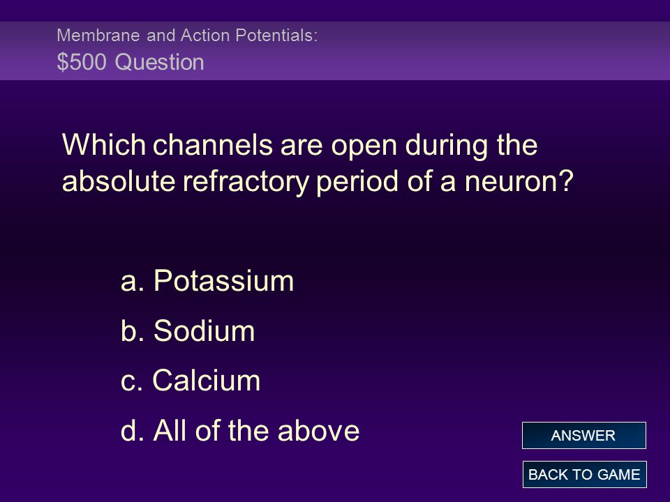 Membrane and Action Potentials: $500 Question Which channels are open during the absolute refractory period of a neuron? a. Potassium b. Sodium c. Cal