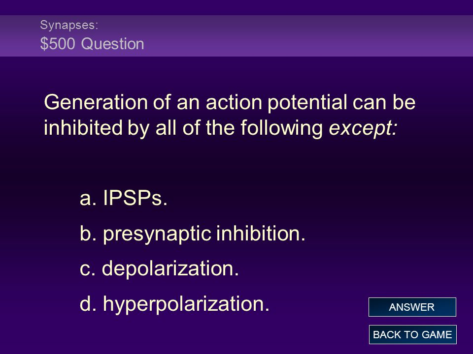 Synapses: $500 Question Generation of an action potential can be inhibited by all of the following except: a. IPSPs. b. presynaptic inhibition. c. dep