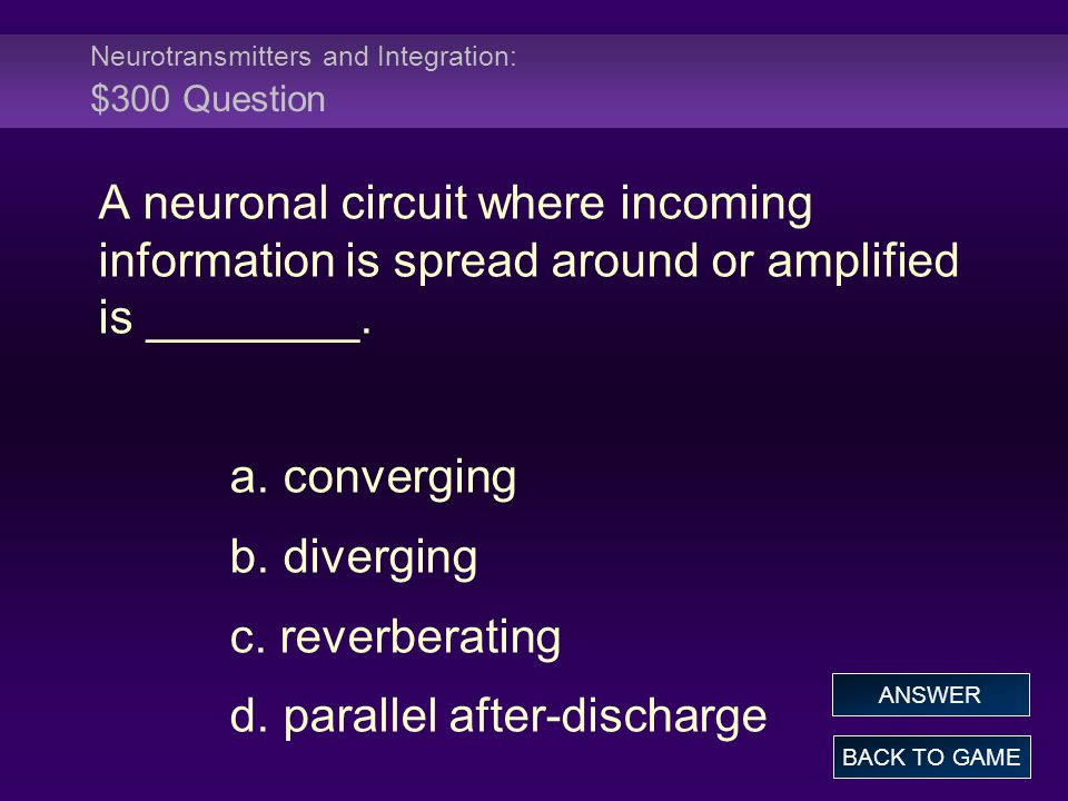 Neurotransmitters and Integration: $300 Question A neuronal circuit where incoming information is spread around or amplified is ________. a. convergin