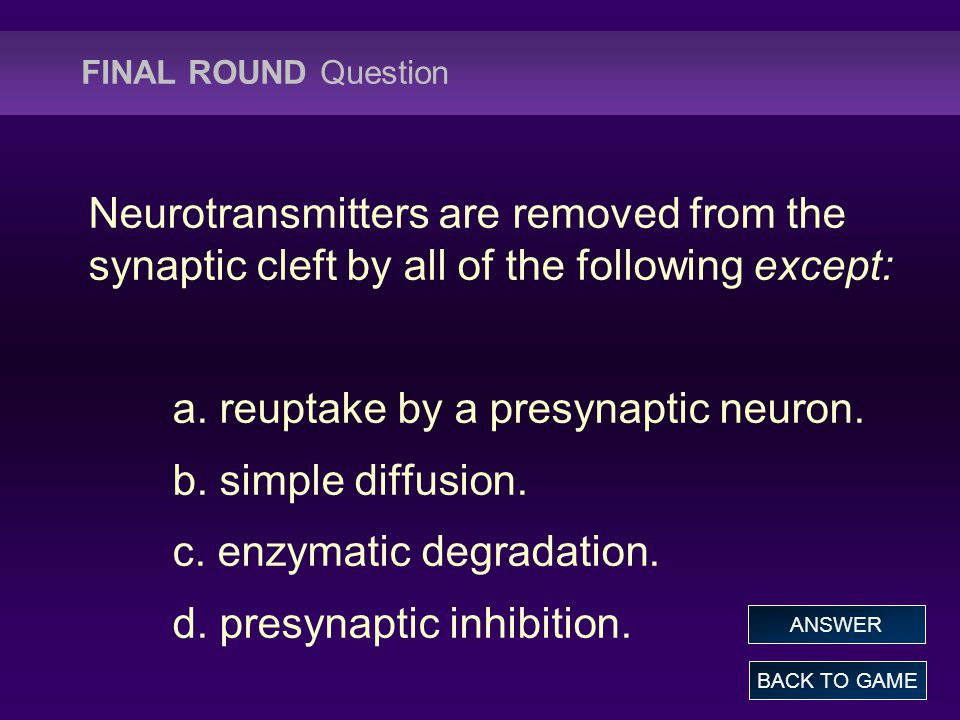 FINAL ROUND Question Neurotransmitters are removed from the synaptic cleft by all of the following except: a. reuptake by a presynaptic neuron. b. sim