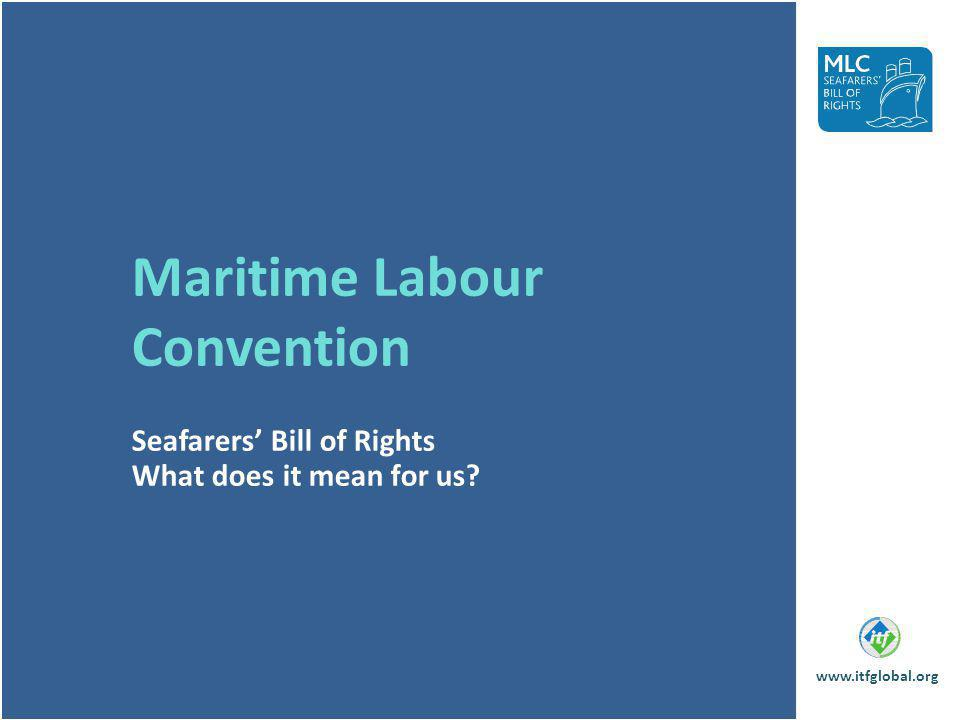 Maritime Labour Convention Seafarers Bill of Rights What does it mean for us? www.itfglobal.org