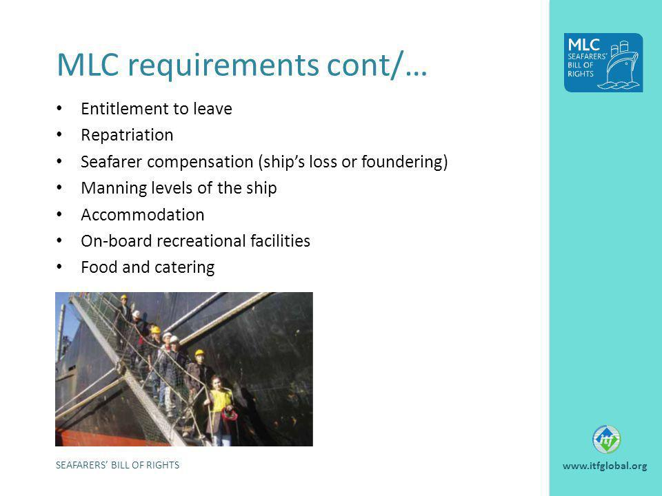 MLC requirements cont/… Entitlement to leave Repatriation Seafarer compensation (ships loss or foundering) Manning levels of the ship Accommodation On