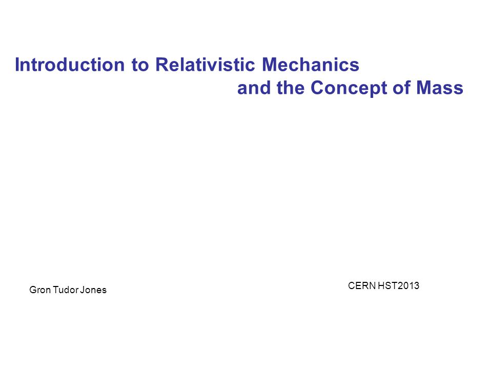 Introduction to Relativistic Mechanics and the Concept of Mass Gron Tudor Jones CERN HST2013
