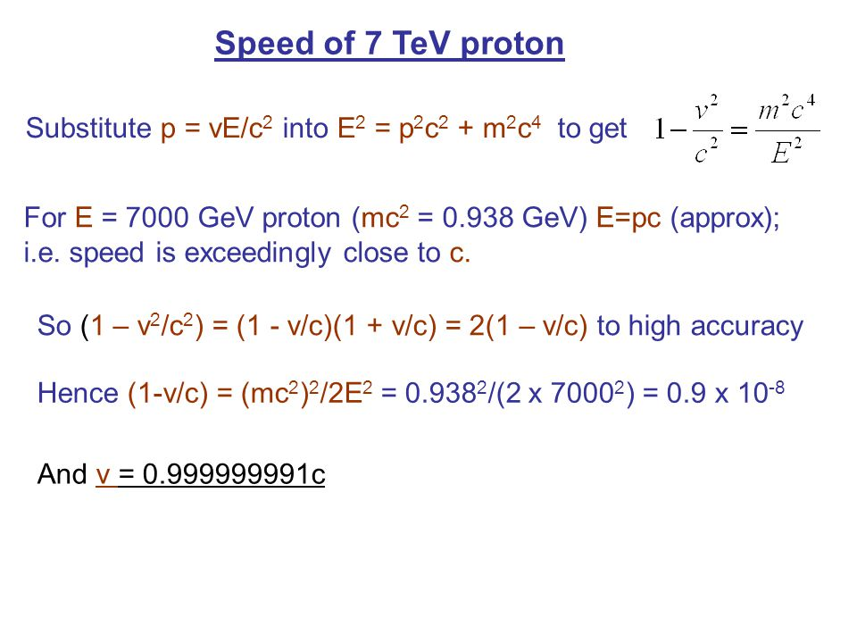 Speed of 7 TeV proton Substitute p = vE/c 2 into E 2 = p 2 c 2 + m 2 c 4 to get For E = 7000 GeV proton (mc 2 = 0.938 GeV) E=pc (approx); i.e. speed i