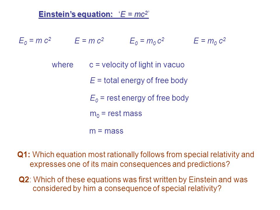 The correct answer to both questions is:E 0 = mc 2 (Poll carried out by Lev Okun among professional physicists in 1980s showed that the majority preferred 2 or 3 as the answer to both questions.) This choice is caused by the confusing terminology widely used in the popular science literature and in many textbooks.