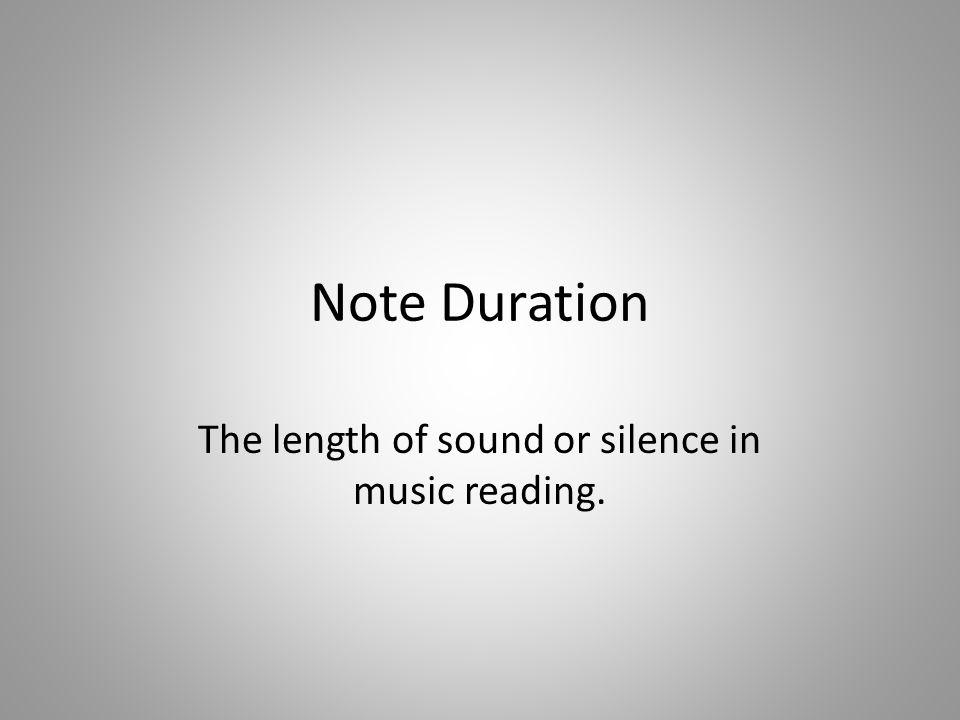 Note Duration The length of sound or silence in music reading.